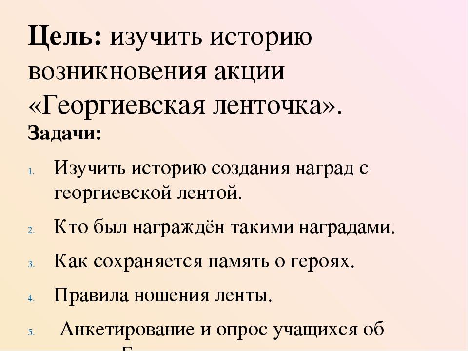 Цель: изучить историю возникновения акции «Георгиевская ленточка». Задачи: Из...