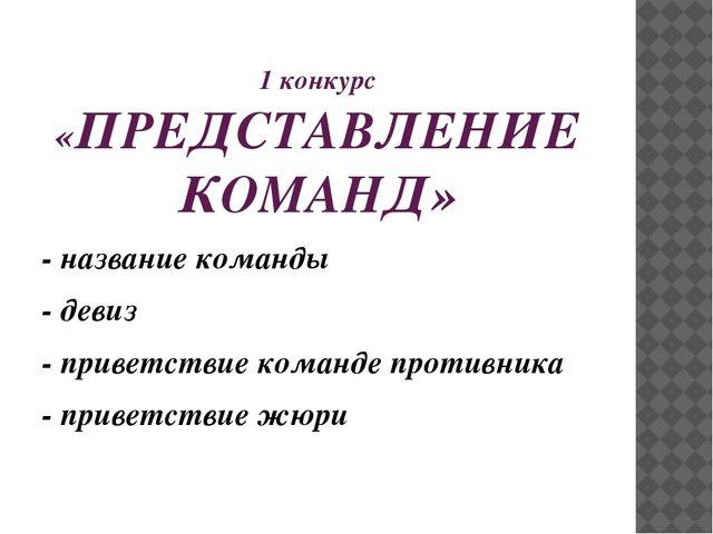 1 конкурс «ПРЕДСТАВЛЕНИЕ КОМАНД» - название команды - девиз - приветствие ко...