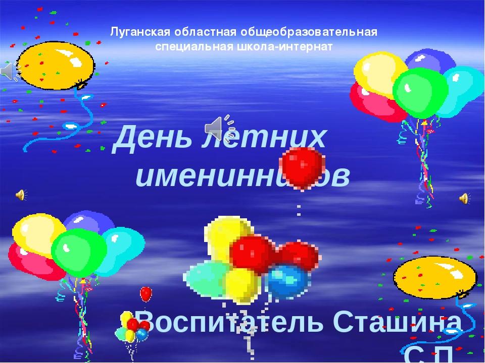 День летних именинников Воспитатель Сташина С.П. Луганская областная общеобра...