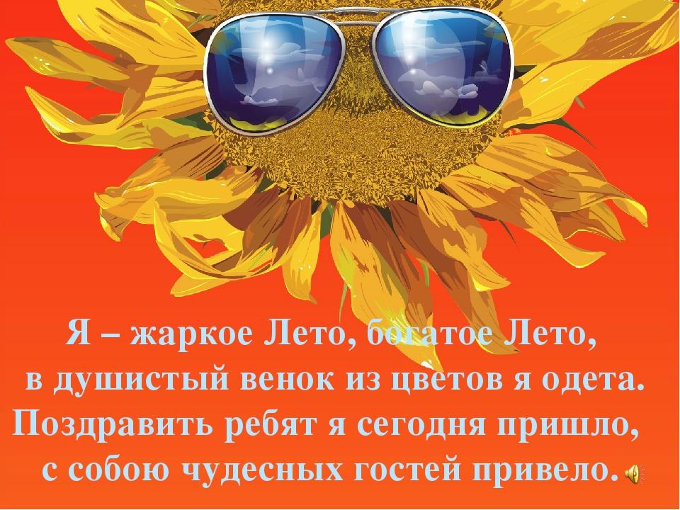 Я – жаркое Лето, богатое Лето, в душистый венок из цветов я одета. Поздравить...