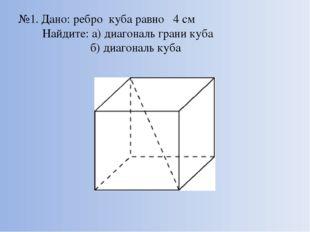 №1. Дано: ребро куба равно 4 см Найдите: а) диагональ грани куба б) диагональ