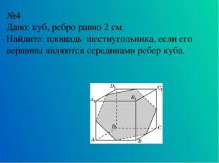 №4 Дано: куб, ребро равно 2 см. Найдите: площадь шестиугольника, если его вер
