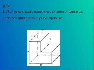 №7 Найдите площадь поверхности многогранника, если все двугранные углы прямые