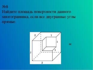 №8 Найдите площадь поверхности данного многогранника, если все двугранные угл