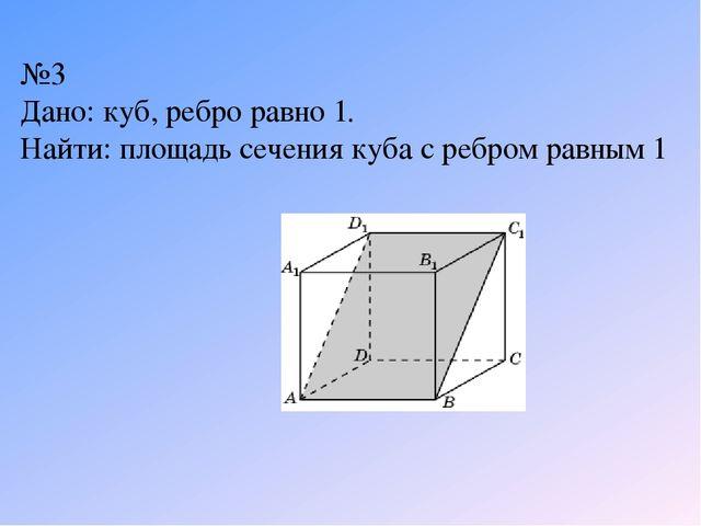№3 Дано: куб, ребро равно 1. Найти: площадь сечения куба с ребром равным 1