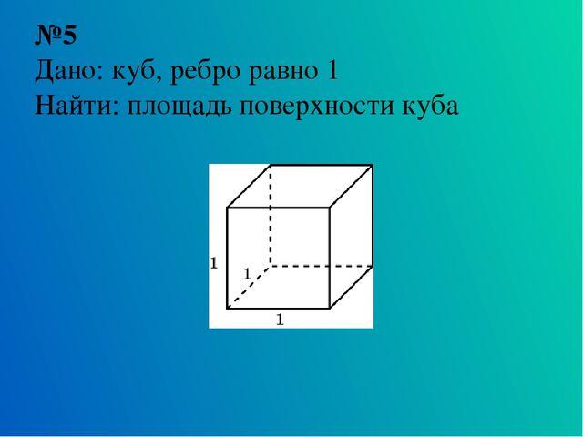 №5 Дано: куб, ребро равно 1 Найти: площадь поверхности куба
