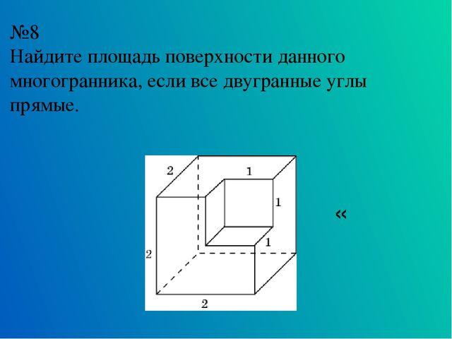 №8 Найдите площадь поверхности данного многогранника, если все двугранные угл...