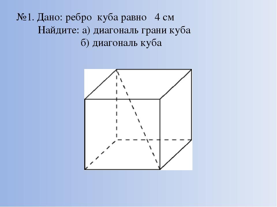 №1. Дано: ребро куба равно 4 см Найдите: а) диагональ грани куба б) диагональ...