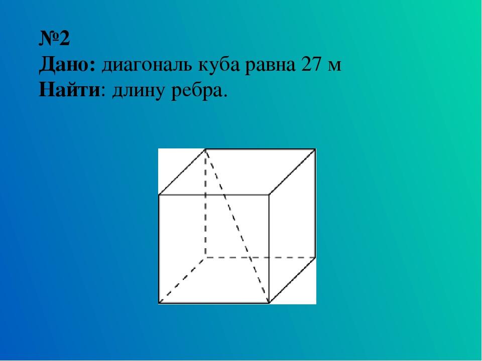 №2 Дано: диагональ куба равна 27 м Найти: длину ребра.
