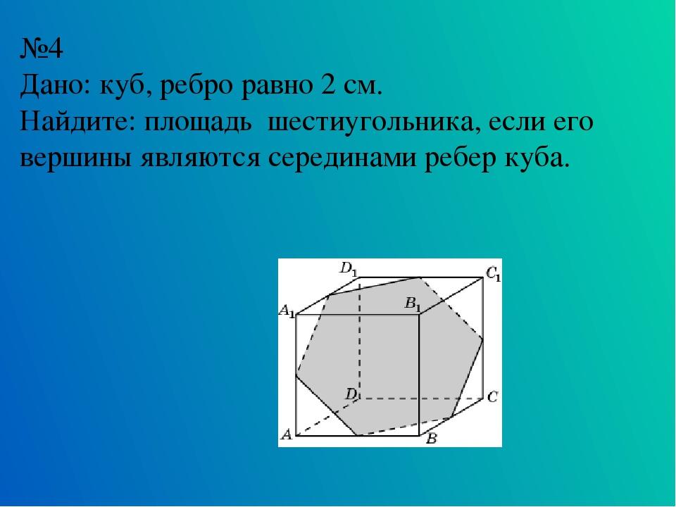 №4 Дано: куб, ребро равно 2 см. Найдите: площадь шестиугольника, если его вер...