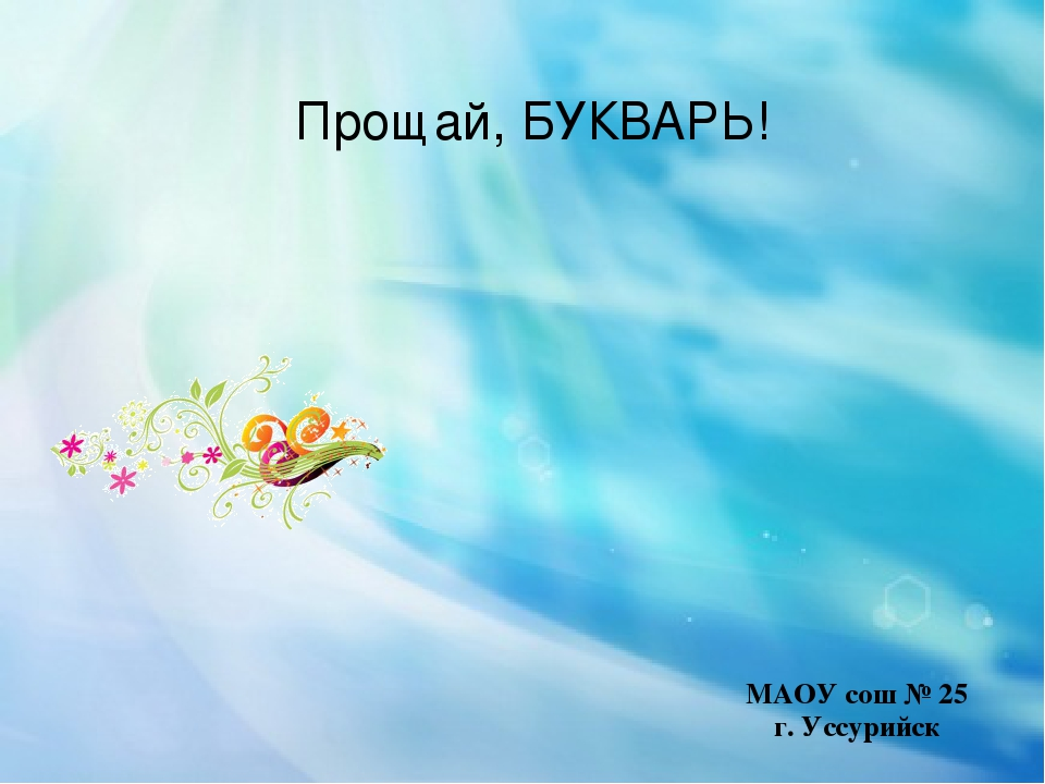 Прощай, БУКВАРЬ! г. Уссурийск МАОУ сош № 25