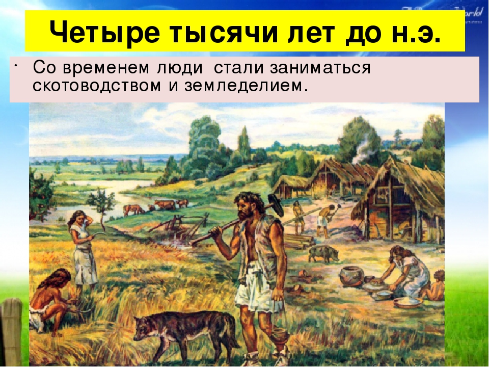Четыре тысячи лет до н.э. Со временем люди стали заниматься скотоводством и з...