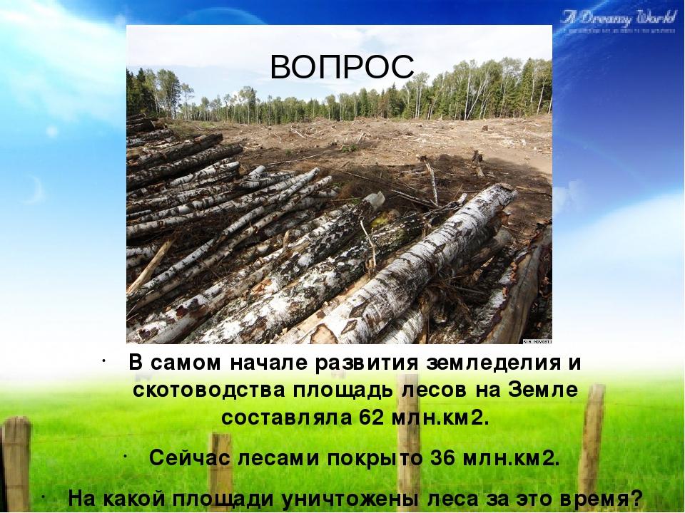 В самом начале развития земледелия и скотоводства площадь лесов на Земле сост...