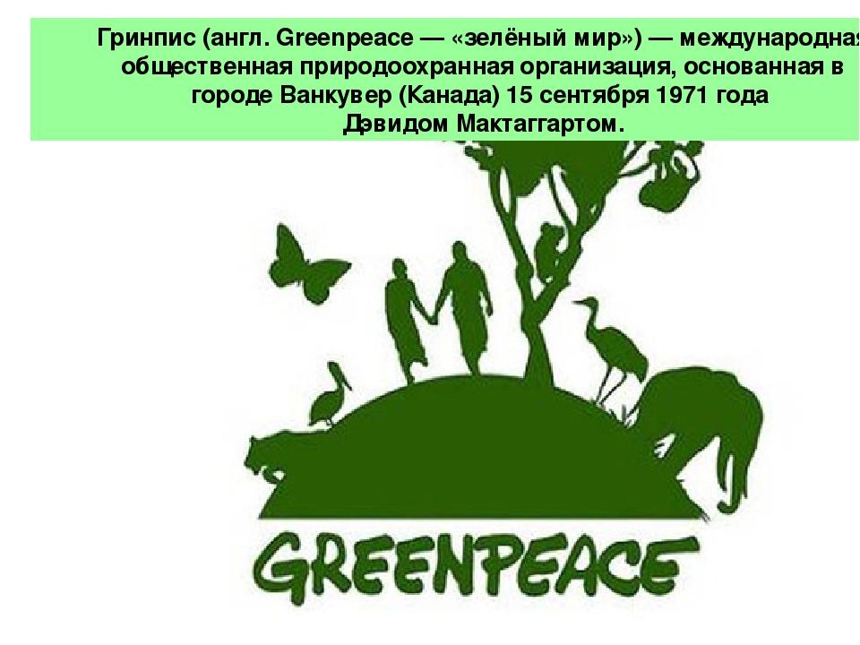 Гри́нпис (англ. Greenpeace — «зелёный мир») — международная общественная при...