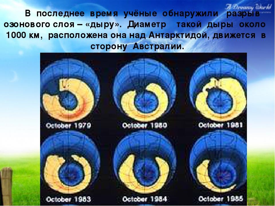 В последнее время учёные обнаружили разрыв озонового слоя – «дыру». Диаметр...