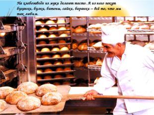 На хлебозаводе из муки делают тесто. А из него пекут буханки, булки, батоны,