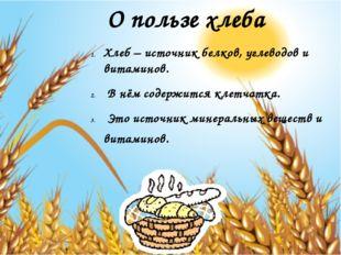 О пользе хлеба Хлеб – источник белков, углеводов и витаминов. В нём содержитс