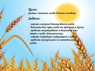 Цель: узнать о значении хлеба в жизни человека Задачи: изучить историю возник