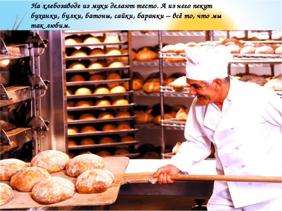 На хлебозаводе из муки делают тесто. А из него пекут буханки, булки, батоны,...