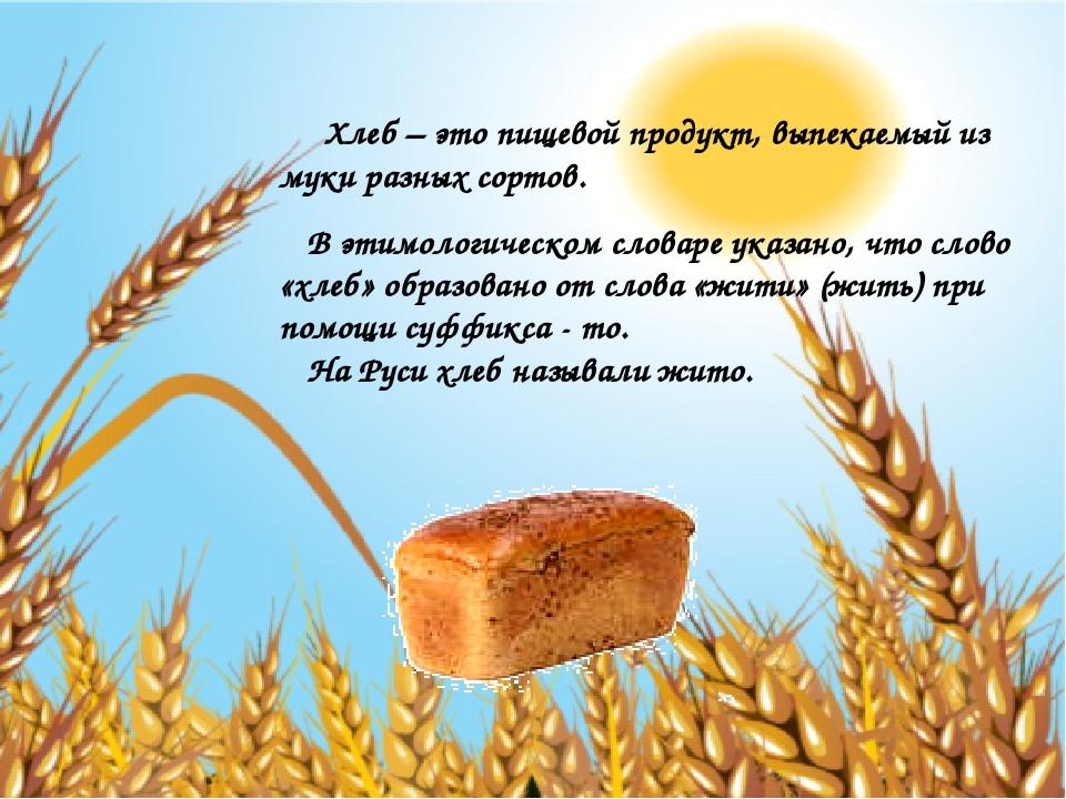 Хлеб – это пищевой продукт, выпекаемый из муки разных сортов. В этимологичес...