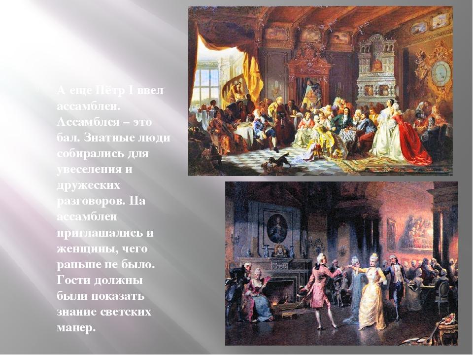А еще Пётр I ввел ассамблеи. Ассамблея – это бал. Знатные люди собирались для...