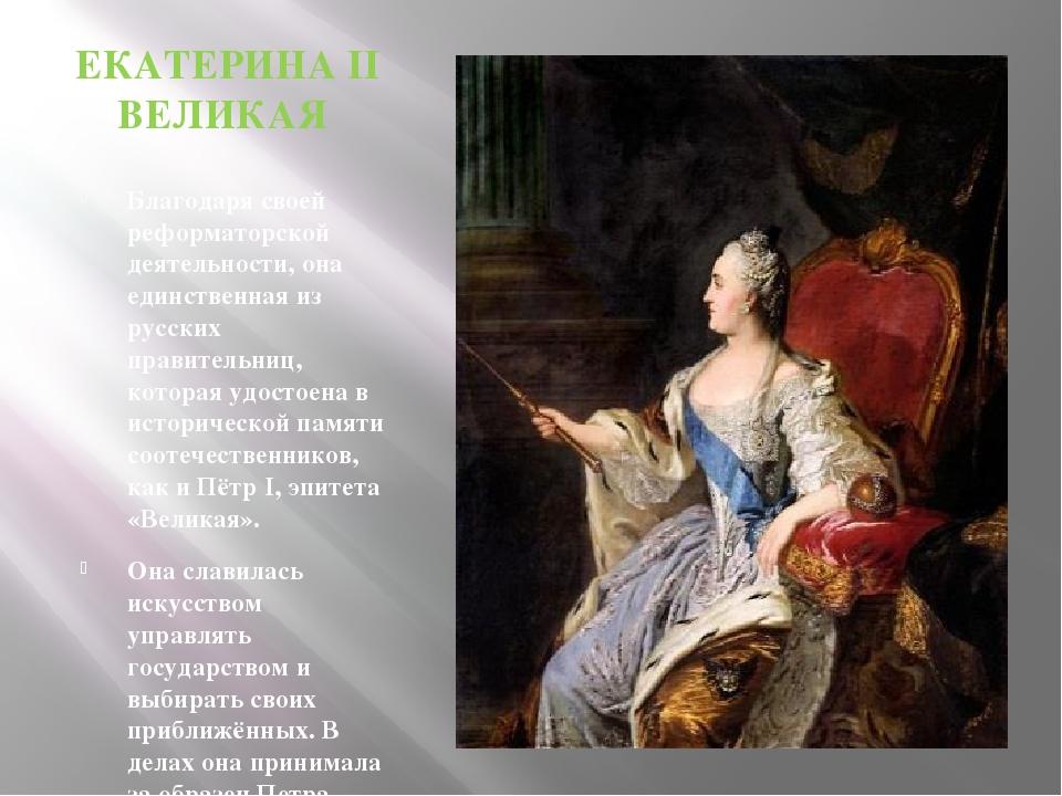 ЕКАТЕРИНА II ВЕЛИКАЯ Благодаря своей реформаторской деятельности, она единств...