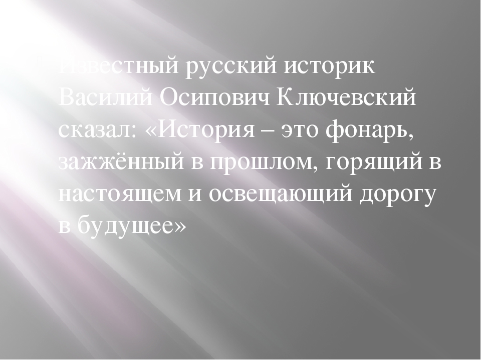 Известный русский историк Василий Осипович Ключевский сказал: «История – это...