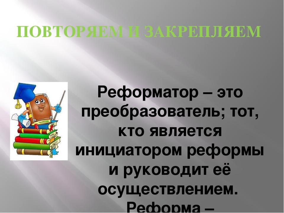 ПОВТОРЯЕМ И ЗАКРЕПЛЯЕМ Реформатор – это преобразователь; тот, кто является ин...