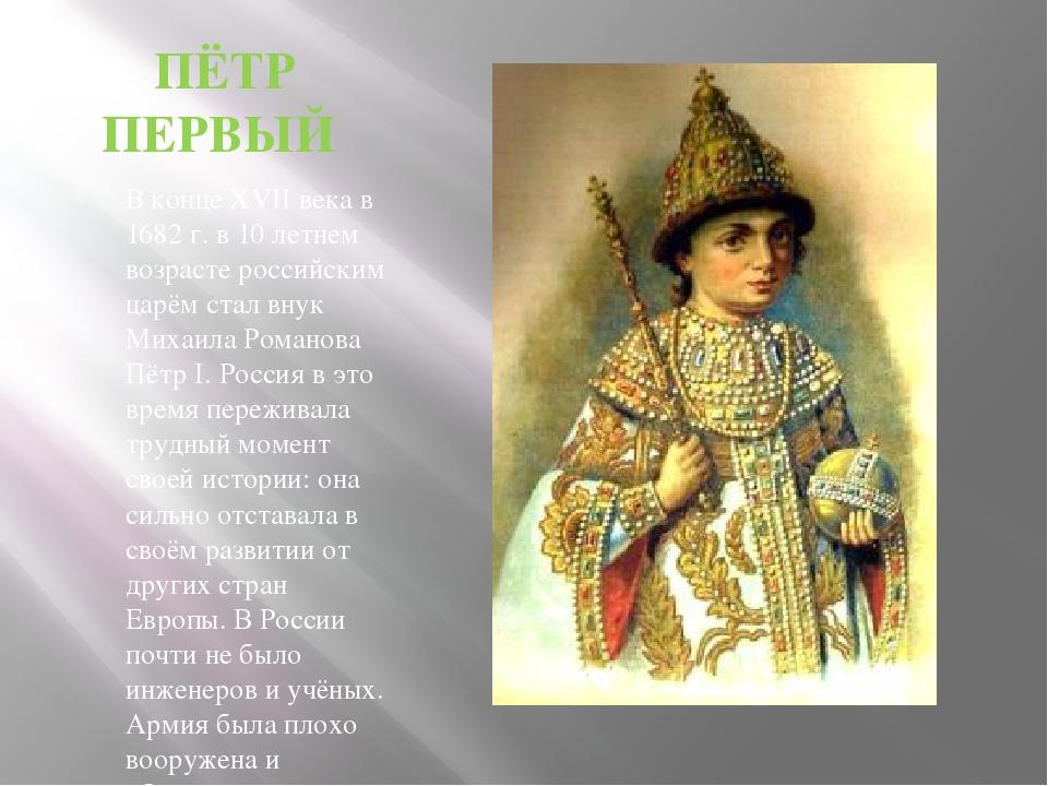 ПЁТР ПЕРВЫЙ В конце XVII века в 1682 г. в 10 летнем возрасте российским царём...