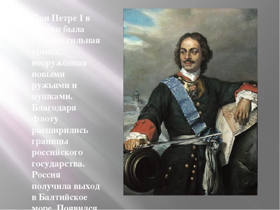 При Петре I в России была создана сильная армия, вооружённая новыми ружьями и...