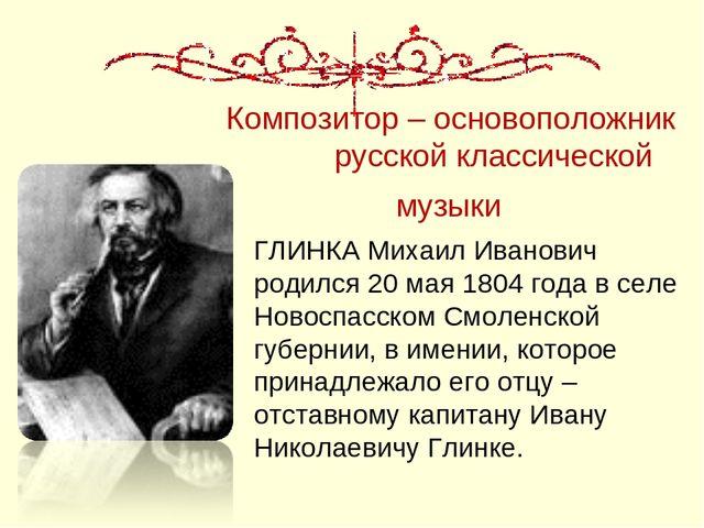 Композитор – основоположник русской классической музыки ГЛИНКА Михаил Иванови...