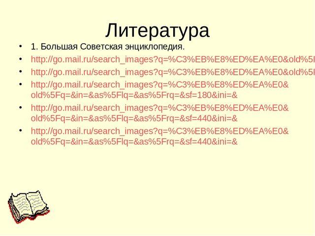 Литература 1. Большая Советская энциклопедия. http://go.mail.ru/search_images...
