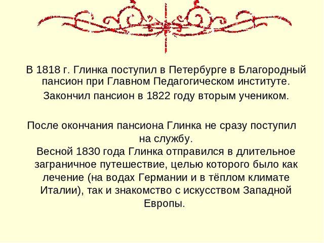 В 1818 г. Глинка поступил в Петербурге в Благородный пансион при Главном Педа...