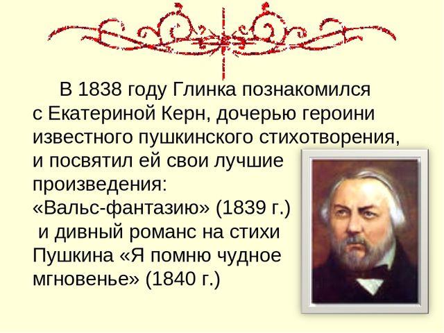 В 1838 году Глинка познакомился с Екатериной Керн, дочерью героини известног...