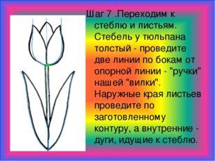 Шаг 7 .Переходим к стеблю и листьям. Стебель у тюльпана толстый - проведите д
