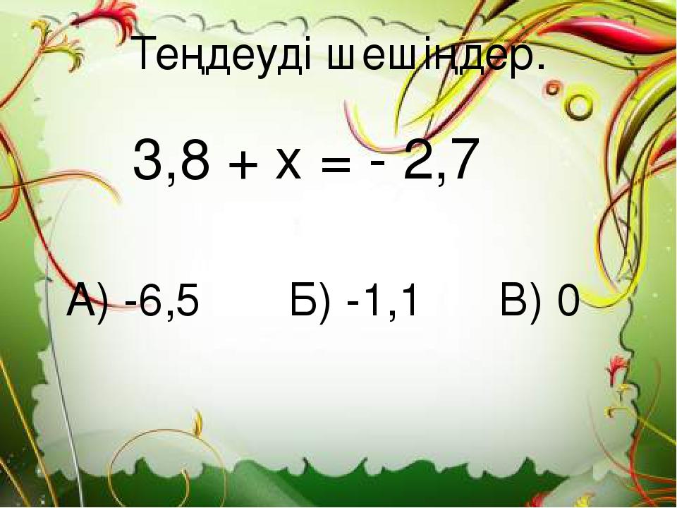 Теңдеуді шешіңдер. 3,8 + х = - 2,7 А) -6,5 Б) -1,1 В) 0