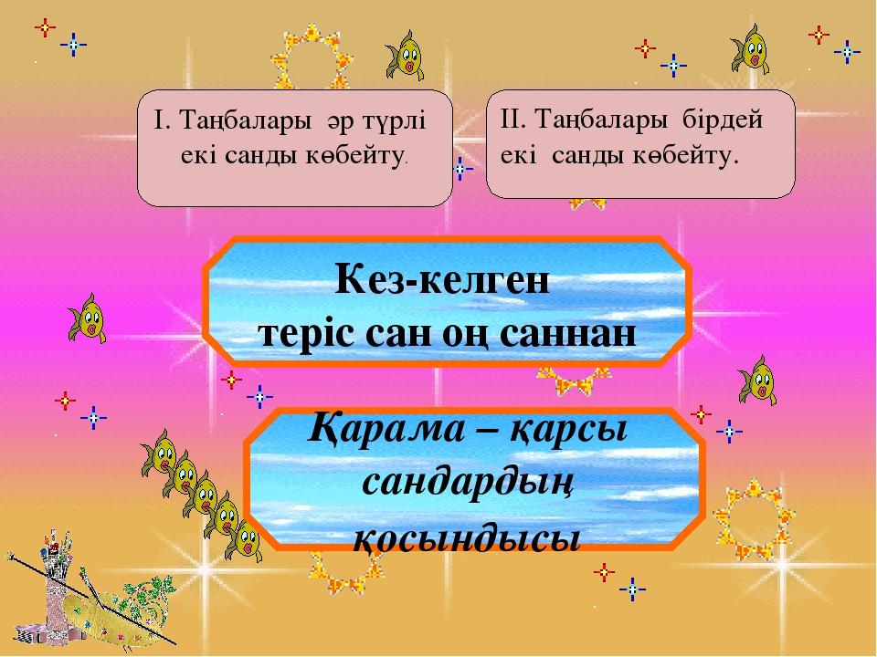 І. Таңбалары әр түрлі екі санды көбейту. ІІ. Таңбалары бірдей екі санды көбе...