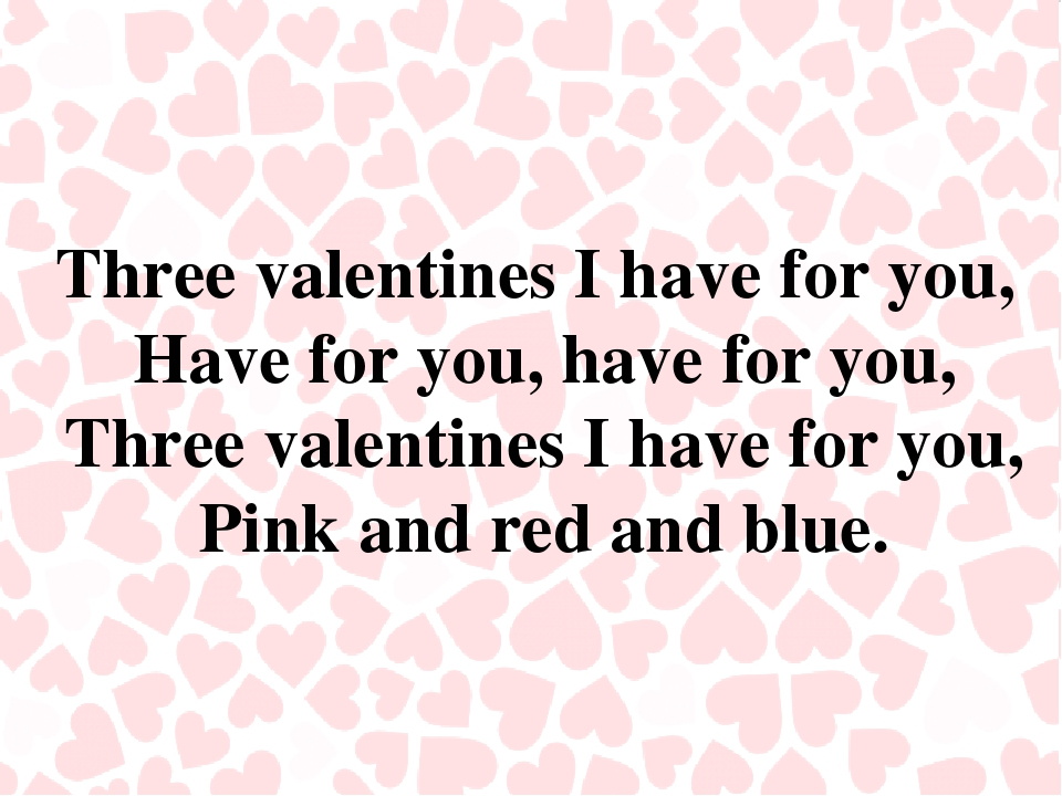 Three valentines I have for you, Have for you, have for you, Three valentines...