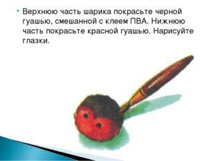 Верхнюю часть шарика покрасьте черной гуашью, смешанной с клеем ПВА. Нижнюю ч