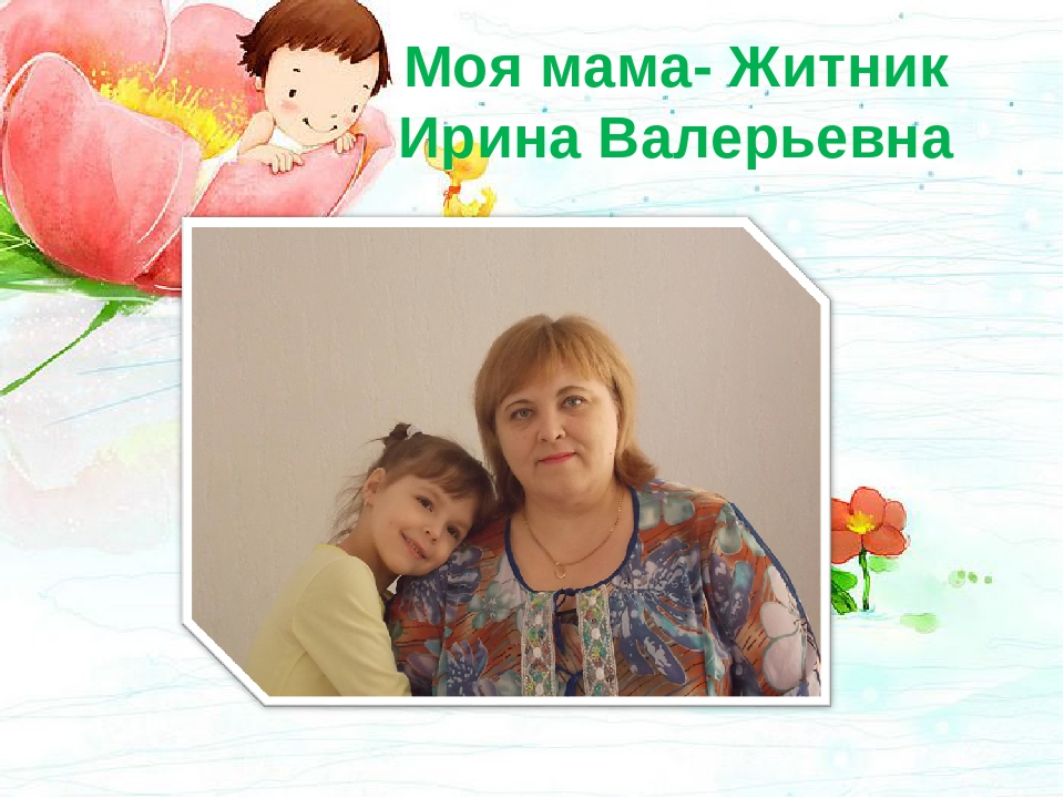 Моя мама- Житник Ирина Валерьевна ,