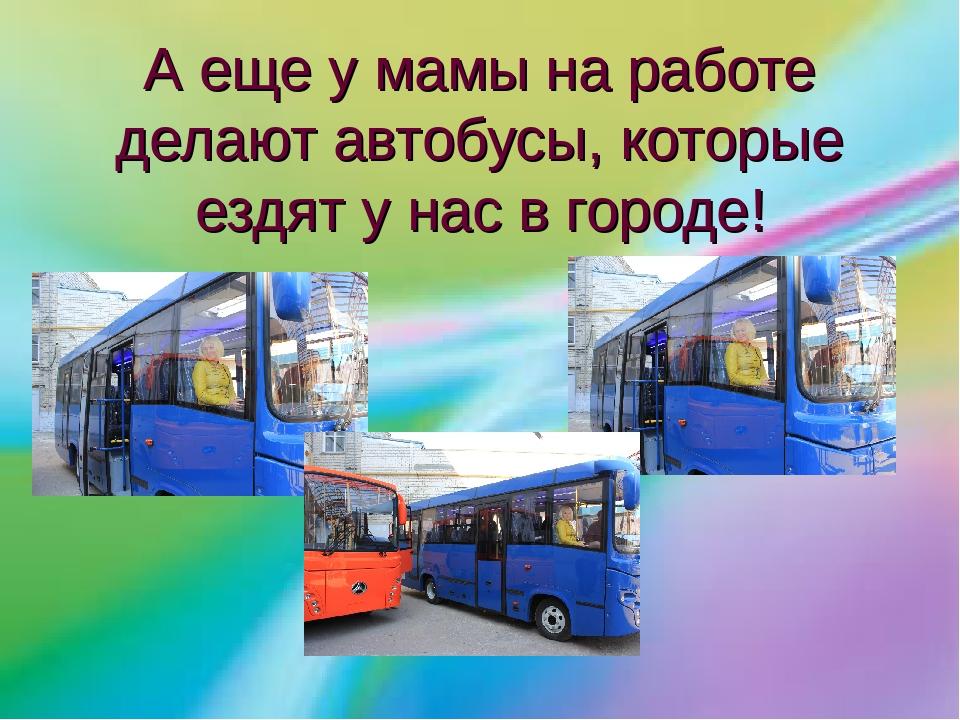 А еще у мамы на работе делают автобусы, которые ездят у нас в городе!
