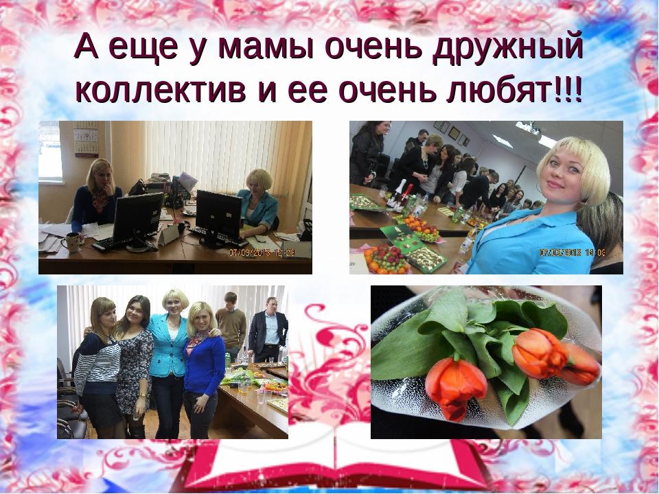 А еще у мамы очень дружный коллектив и ее очень любят!!!