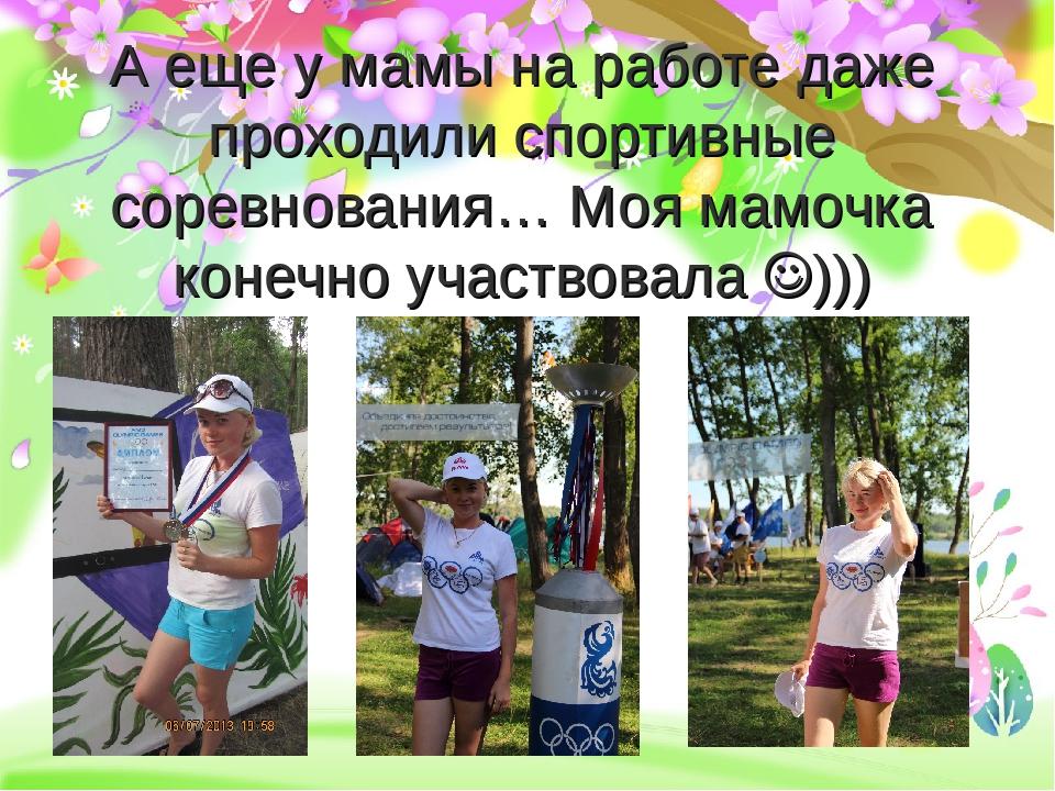 А еще у мамы на работе даже проходили спортивные соревнования… Моя мамочка ко...