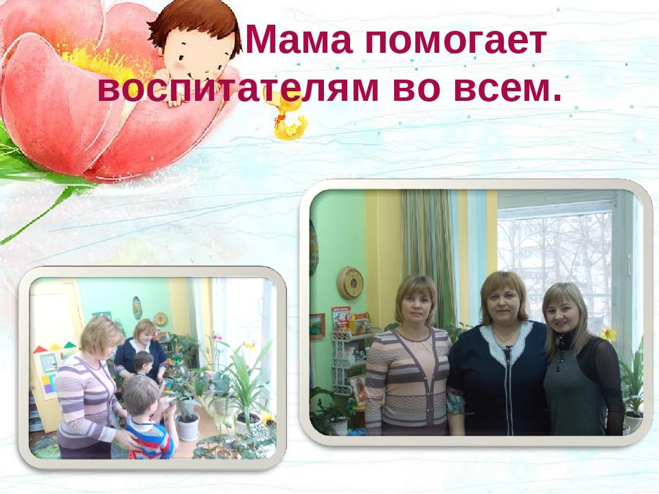 Мама помогает воспитателям во всем.