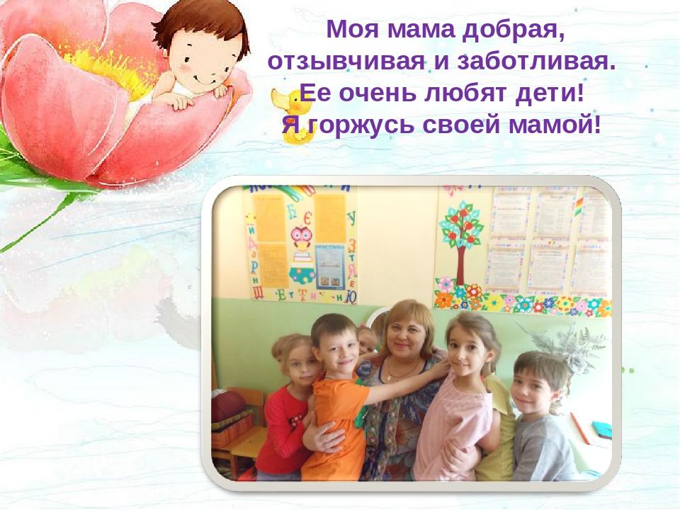 Моя мама добрая, отзывчивая и заботливая. Ее очень любят дети! Я горжусь сво...