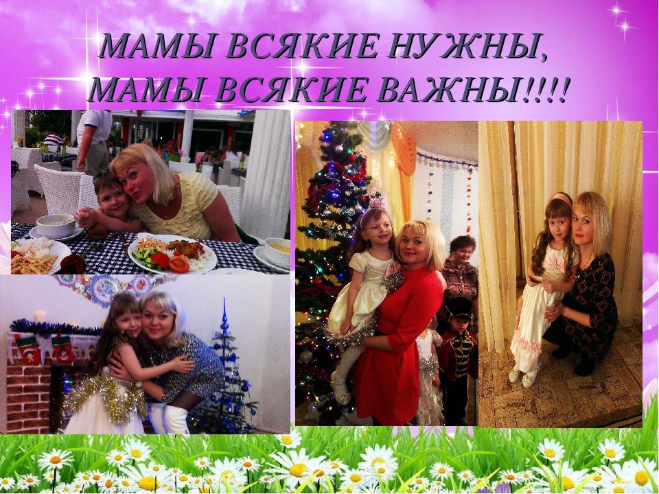 МАМЫ ВСЯКИЕ НУЖНЫ, МАМЫ ВСЯКИЕ ВАЖНЫ!!!!