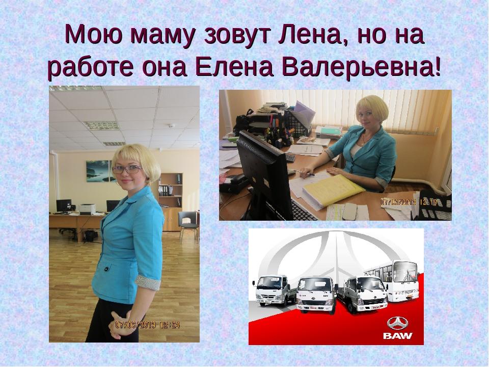 Мою маму зовут Лена, но на работе она Елена Валерьевна!
