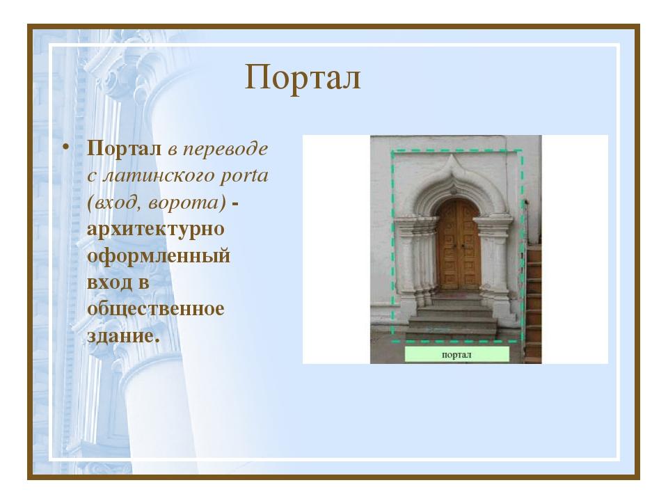 Портал Портал в переводе с латинского porta (вход, ворота) - архитектурно офо...