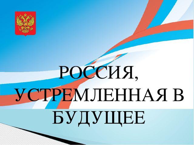 ПРЕЗЕНТАЦИЯ РОССИЯ УСТРЕМЛЕННАЯ В БУДУЩЕЕ СКАЧАТЬ БЕСПЛАТНО