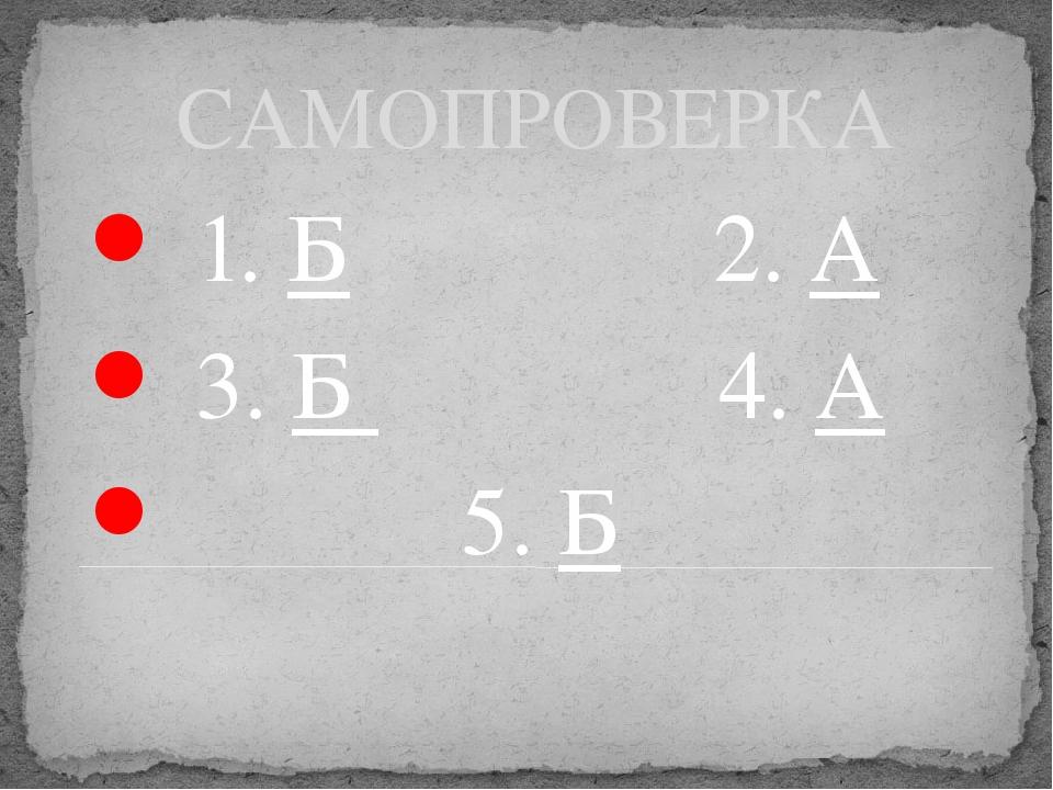 САМОПРОВЕРКА 1. Б 2. А 3. Б 4. А 5. Б